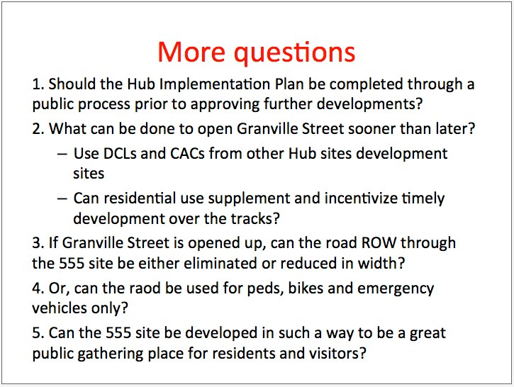 <p> On Question 1: There should be an implementation plan developed for the hub - it was recommendation b) in the 2009 Council report. That means detailed infrastructure, that means streetscape in the public realm, that means quality of things; maybe even design guidelines - what kind of form and character do the buildings have? </p><p> None of that work has really been done. In other cities, you don't get to build something until you've done that kind of implementation plan. So in a sense it's just a bookmarked time until that implementation study is done and through a public process. </p><p> On Question 2: And what could be done to open up Granville Street sooner than later? I see a million square feet on one side. I see 375,000 square feet recently approved on the other side of Granville Street. Can any of the DLCs and CACs from those buildings go forward and pay for that? </p><p> And can residential use supplement and incentivize development over the track. </p><p> On Questions 3 and 4: If Granville Street is opened up, can the right-of-way through that site be reduced or eliminated, and used only for pedestrians, bikes and emergency vehicles? </p><p> On Question 5: And be a better neighbour ultimately. </p>